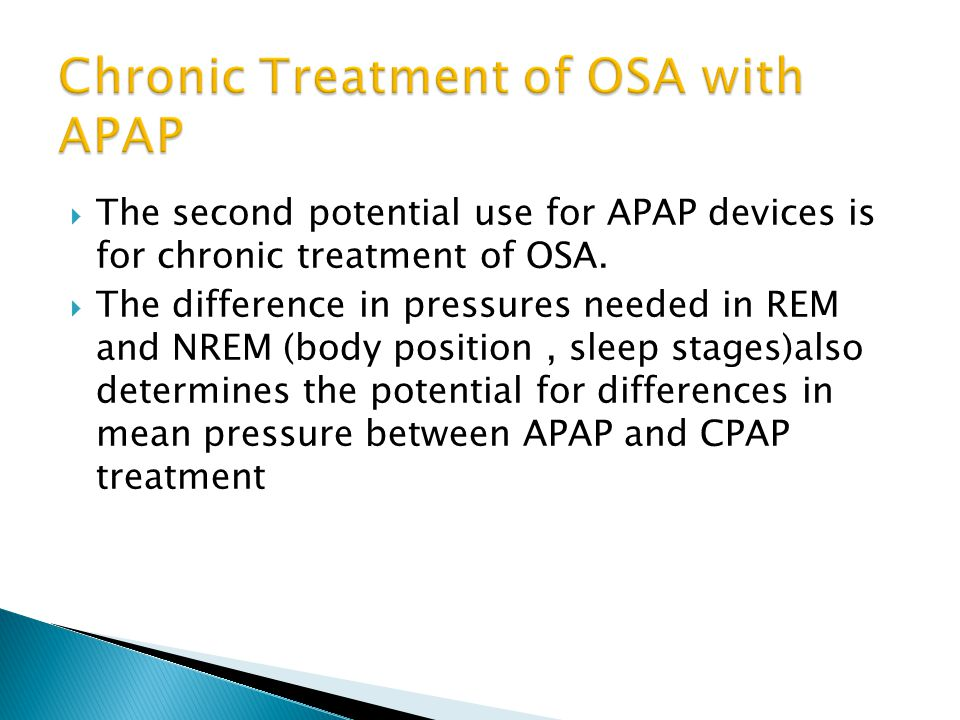  The second potential use for APAP devices is for chronic treatment of OSA.  The difference in pressures needed in REM and NREM (body position, slee