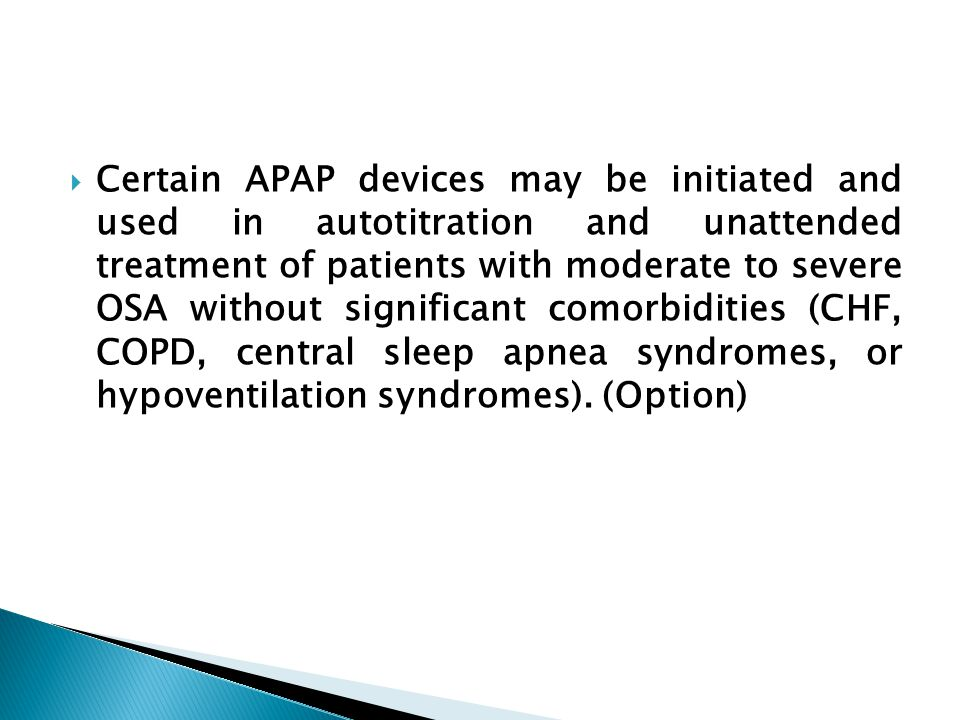  Certain APAP devices may be initiated and used in autotitration and unattended treatment of patients with moderate to severe OSA without significant comorbidities (CHF, COPD, central sleep apnea syndromes, or hypoventilation syndromes).