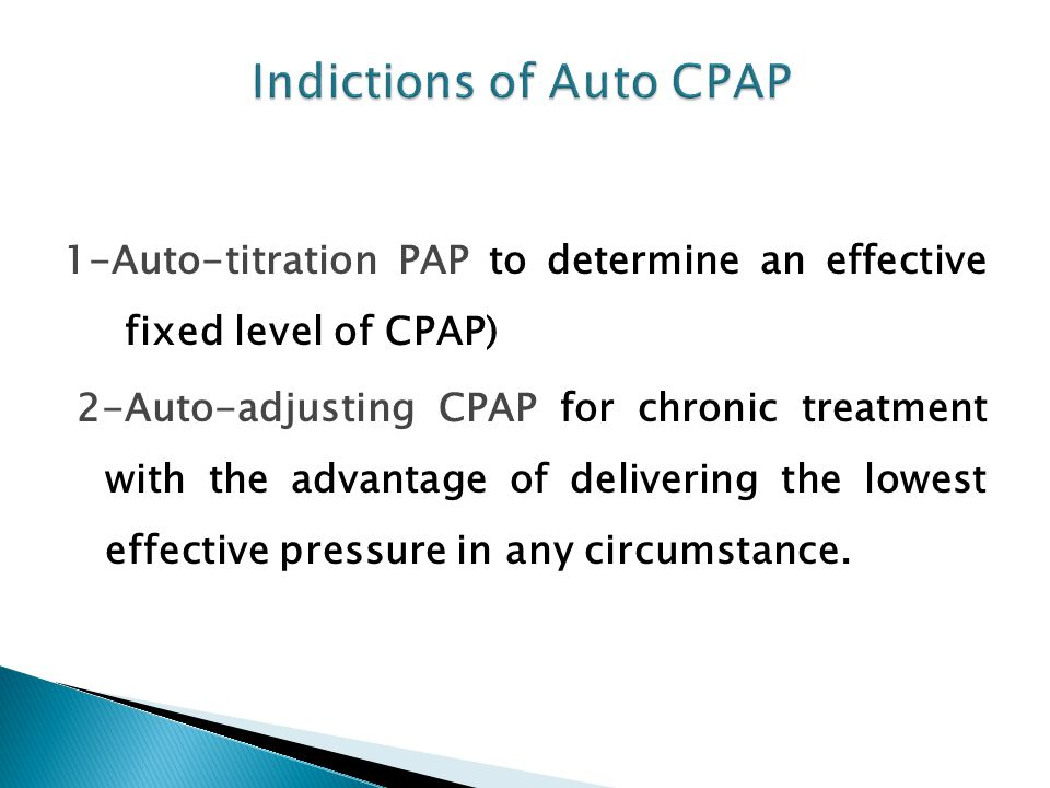 1-Auto-titration PAP to determine an effective fixed level of CPAP) 2-Auto-adjusting CPAP for chronic treatment with the advantage of delivering the lowest effective pressure in any circumstance.