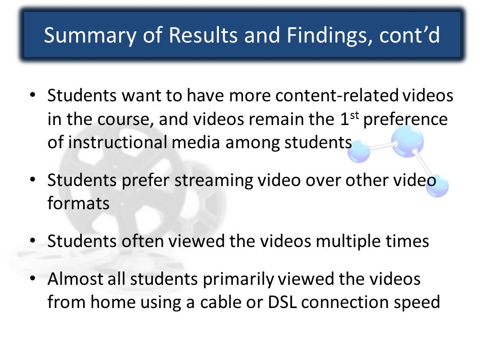 Summary of Results and Findings, cont'd Students want to have more content-related videos in the course, and videos remain the 1 st preference of instructional media among students Students prefer streaming video over other video formats Students often viewed the videos multiple times Almost all students primarily viewed the videos from home using a cable or DSL connection speed