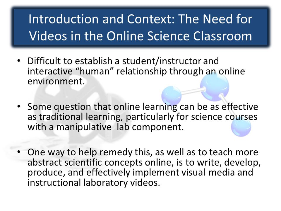 Introduction and Context: The Need for Videos in the Online Science Classroom Difficult to establish a student/instructor and interactive human relationship through an online environment.