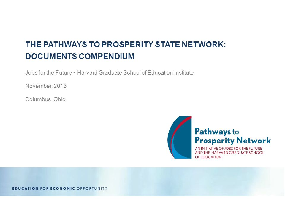 Jobs for the Future  Harvard Graduate School of Education Institute November, 2013 Columbus, Ohio THE PATHWAYS TO PROSPERITY STATE NETWORK: DOCUMENTS