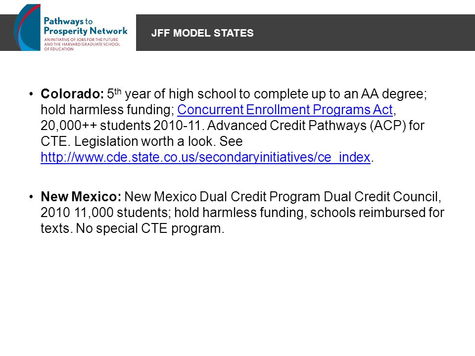 JFF MODEL STATES Colorado: 5 th year of high school to complete up to an AA degree; hold harmless funding; Concurrent Enrollment Programs Act, 20,000+