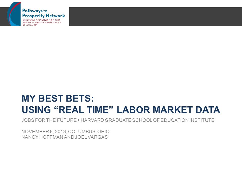 JOBS FOR THE FUTURE  HARVARD GRADUATE SCHOOL OF EDUCATION INSTITUTE NOVEMBER 6, 2013, COLUMBUS, OHIO NANCY HOFFMAN AND JOEL VARGAS MY BEST BETS: USING REAL TIME LABOR MARKET DATA