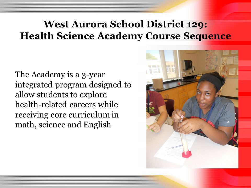 West Aurora School District 129: Health Science Academy Course Sequence The Academy is a 3-year integrated program designed to allow students to explo
