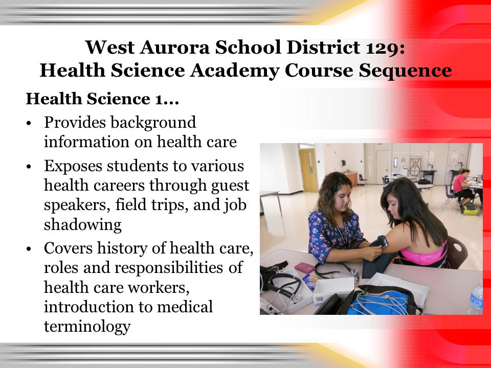 West Aurora School District 129: Health Science Academy Course Sequence Health Science 1... Provides background information on health care Exposes stu