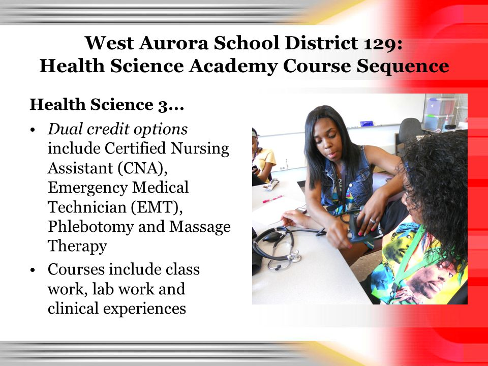 West Aurora School District 129: Health Science Academy Course Sequence Health Science 3... Dual credit options include Certified Nursing Assistant (C