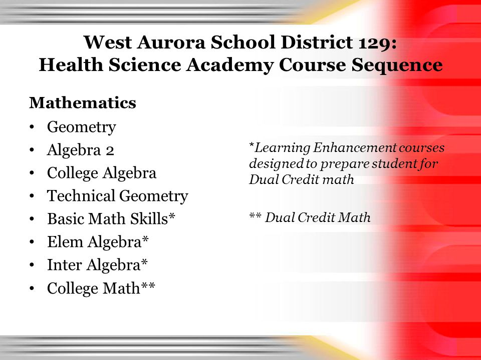West Aurora School District 129: Health Science Academy Course Sequence Mathematics Geometry Algebra 2 College Algebra Technical Geometry Basic Math Skills* Elem Algebra* Inter Algebra* College Math** * Learning Enhancement courses designed to prepare student for Dual Credit math ** Dual Credit Math