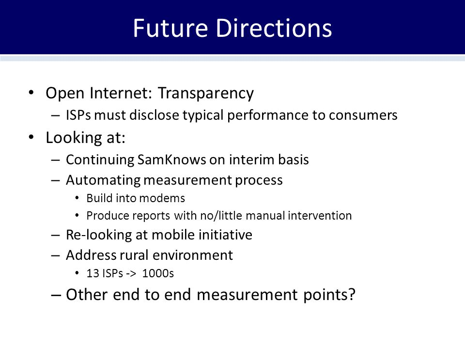 Future Directions Open Internet: Transparency – ISPs must disclose typical performance to consumers Looking at: – Continuing SamKnows on interim basis – Automating measurement process Build into modems Produce reports with no/little manual intervention – Re-looking at mobile initiative – Address rural environment 13 ISPs -> 1000s – Other end to end measurement points