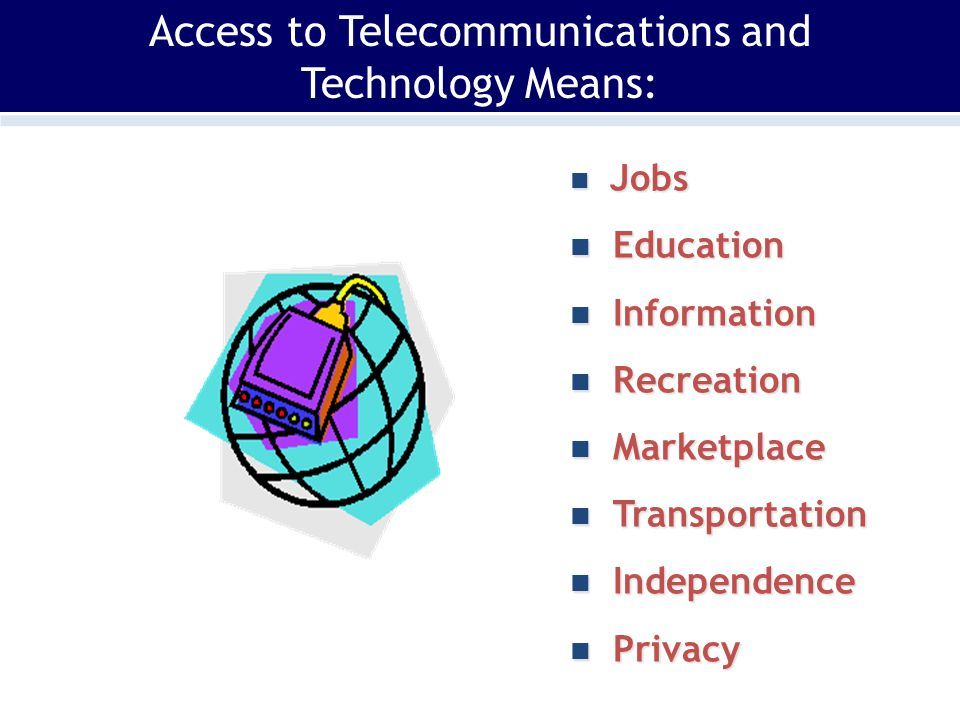 Access to Telecommunications and Technology Means: Jobs Jobs Education Education Information Information Recreation Recreation Marketplace Marketplace Transportation Transportation Independence Independence Privacy Privacy
