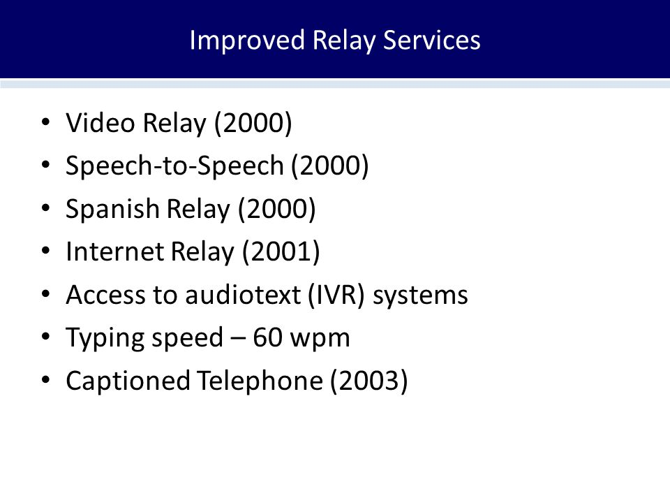 Improved Relay Services Video Relay (2000) Speech-to-Speech (2000) Spanish Relay (2000) Internet Relay (2001) Access to audiotext (IVR) systems Typing speed – 60 wpm Captioned Telephone (2003)