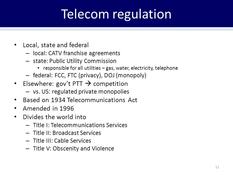 Telecom regulation Local, state and federal – local: CATV franchise agreements – state: Public Utility Commission responsible for all utilities – gas,