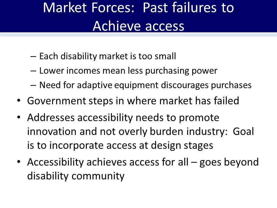 Market Forces: Past failures to Achieve access – Each disability market is too small – Lower incomes mean less purchasing power – Need for adaptive equipment discourages purchases Government steps in where market has failed Addresses accessibility needs to promote innovation and not overly burden industry: Goal is to incorporate access at design stages Accessibility achieves access for all – goes beyond disability community
