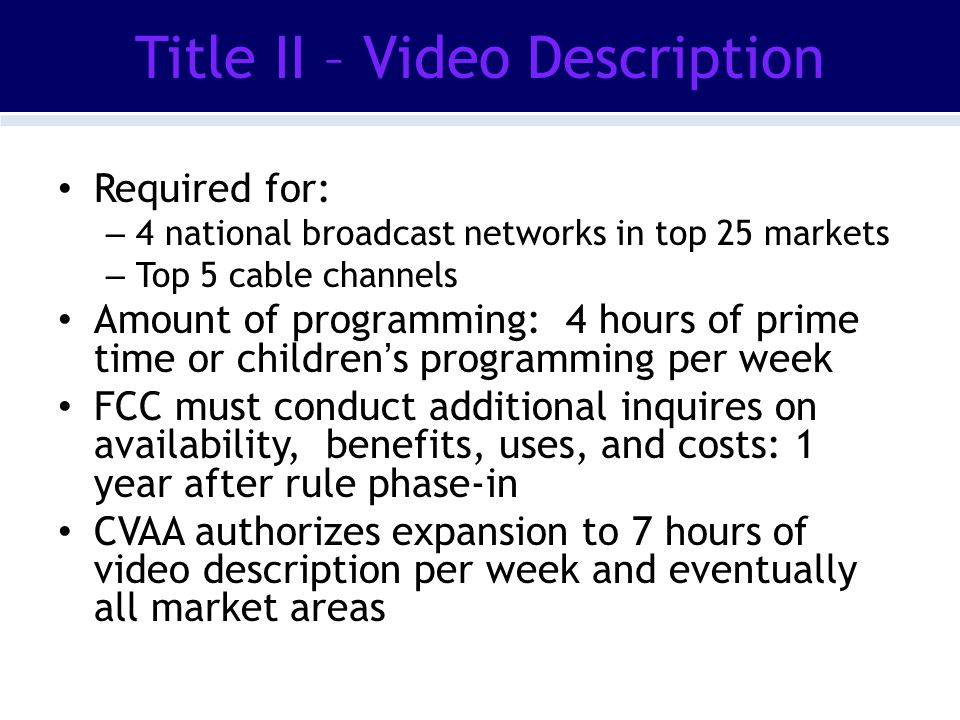 Title II – Video Description Required for: – 4 national broadcast networks in top 25 markets – Top 5 cable channels Amount of programming: 4 hours of prime time or children's programming per week FCC must conduct additional inquires on availability, benefits, uses, and costs: 1 year after rule phase-in CVAA authorizes expansion to 7 hours of video description per week and eventually all market areas