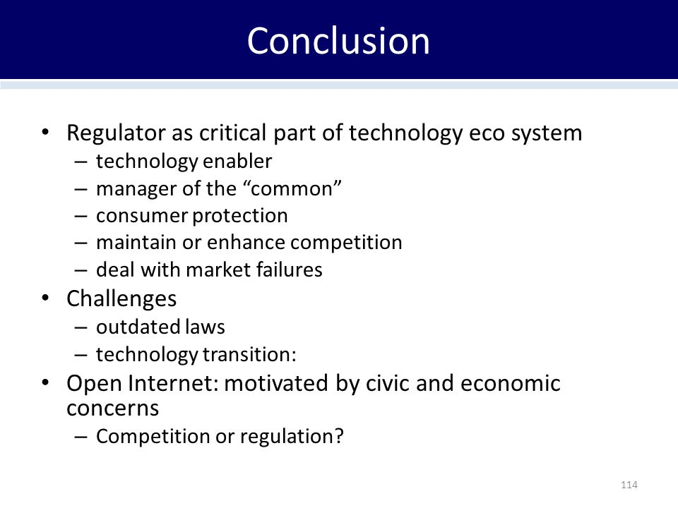 Conclusion Regulator as critical part of technology eco system – technology enabler – manager of the common – consumer protection – maintain or enhance competition – deal with market failures Challenges – outdated laws – technology transition: Open Internet: motivated by civic and economic concerns – Competition or regulation.