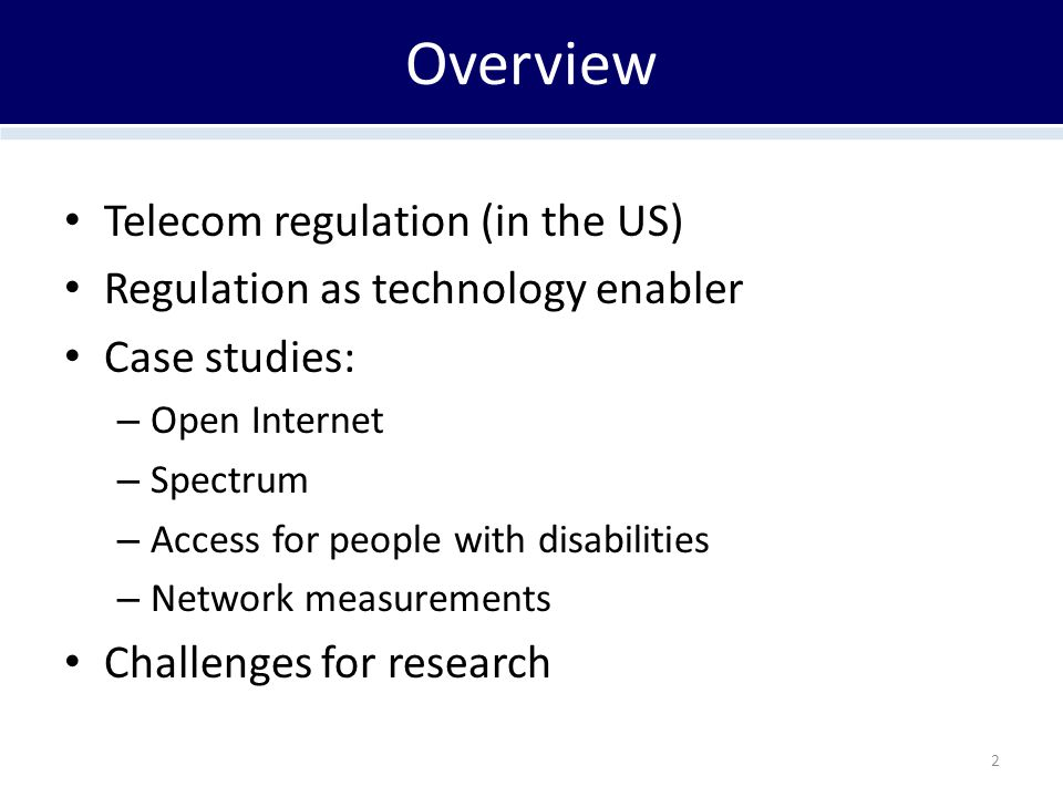 Overview Telecom regulation (in the US) Regulation as technology enabler Case studies: – Open Internet – Spectrum – Access for people with disabilities – Network measurements Challenges for research 2