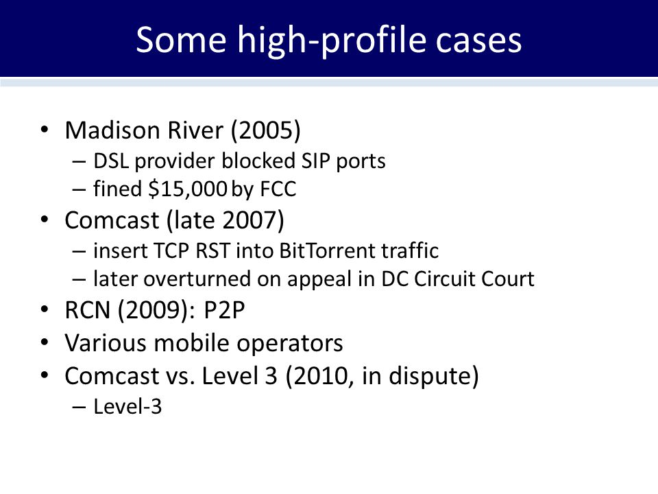 Some high-profile cases Madison River (2005) – DSL provider blocked SIP ports – fined $15,000 by FCC Comcast (late 2007) – insert TCP RST into BitTorrent traffic – later overturned on appeal in DC Circuit Court RCN (2009): P2P Various mobile operators Comcast vs.
