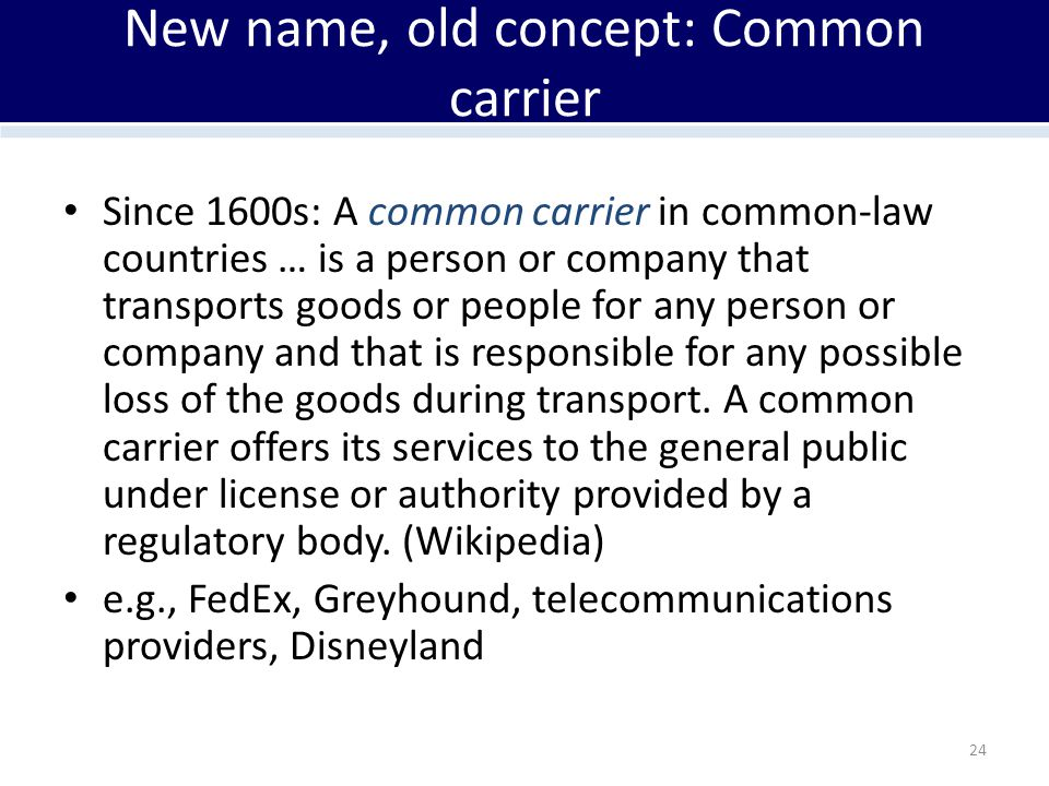 New name, old concept: Common carrier Since 1600s: A common carrier in common-law countries … is a person or company that transports goods or people f