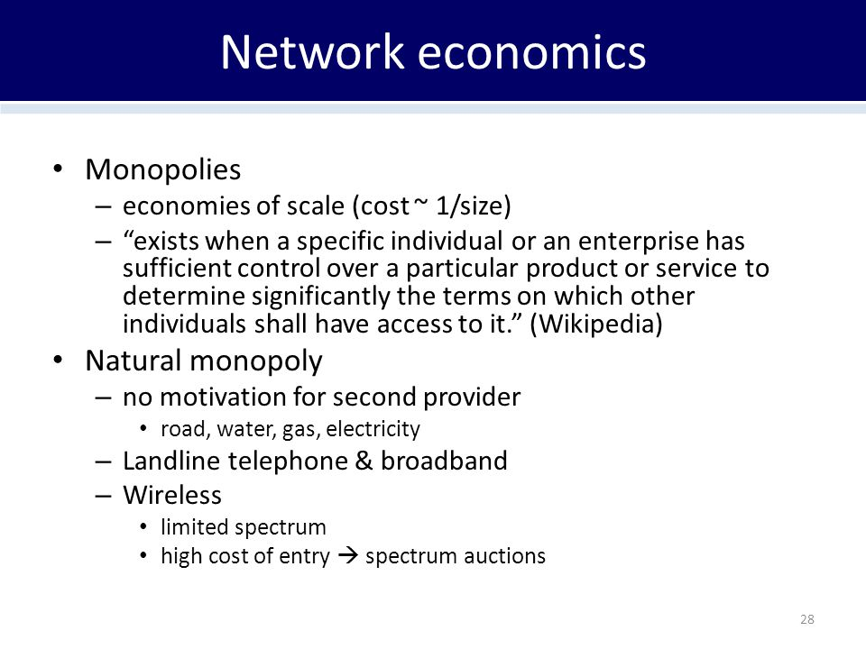 Network economics Monopolies – economies of scale (cost ~ 1/size) – exists when a specific individual or an enterprise has sufficient control over a particular product or service to determine significantly the terms on which other individuals shall have access to it. (Wikipedia) Natural monopoly – no motivation for second provider road, water, gas, electricity – Landline telephone & broadband – Wireless limited spectrum high cost of entry  spectrum auctions 28