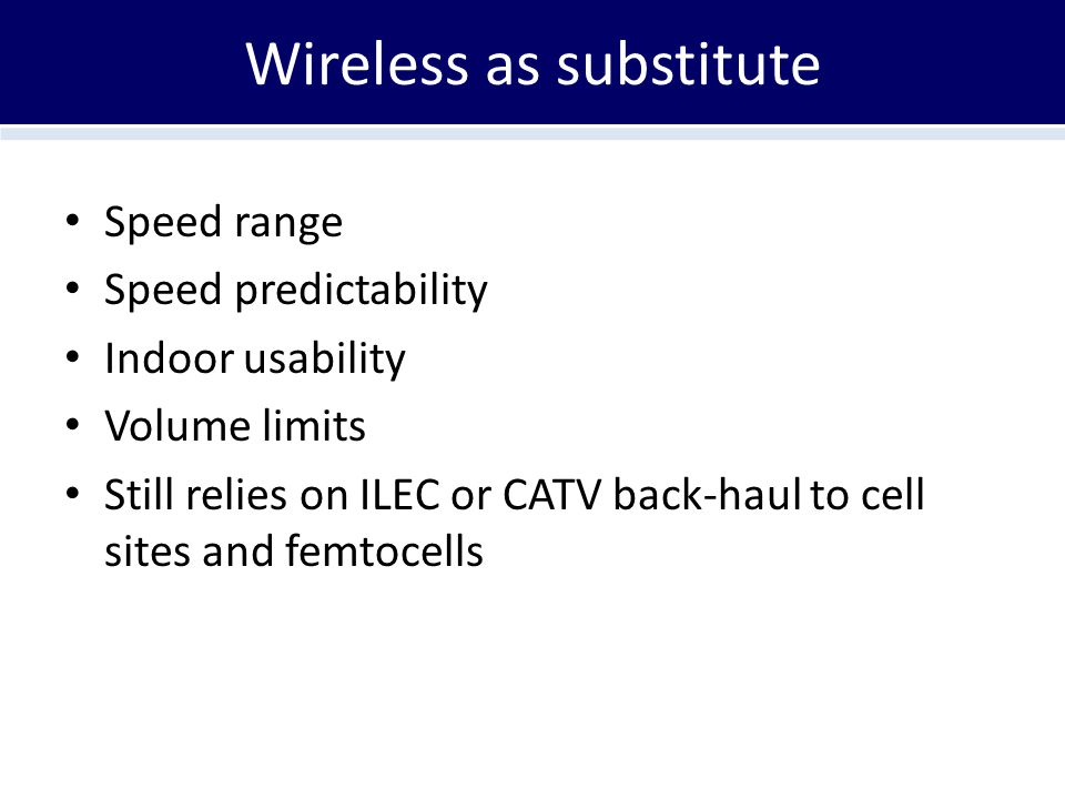 Wireless as substitute Speed range Speed predictability Indoor usability Volume limits Still relies on ILEC or CATV back-haul to cell sites and femtocells
