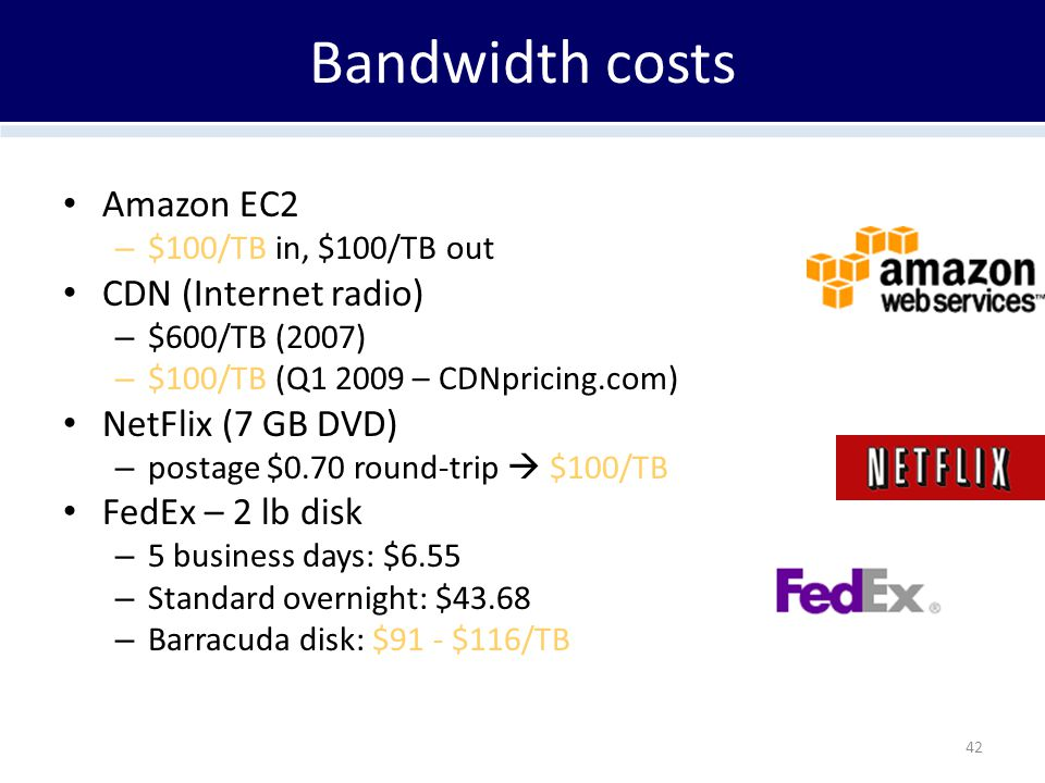Bandwidth costs Amazon EC2 – $100/TB in, $100/TB out CDN (Internet radio) – $600/TB (2007) – $100/TB (Q1 2009 – CDNpricing.com) NetFlix (7 GB DVD) – p
