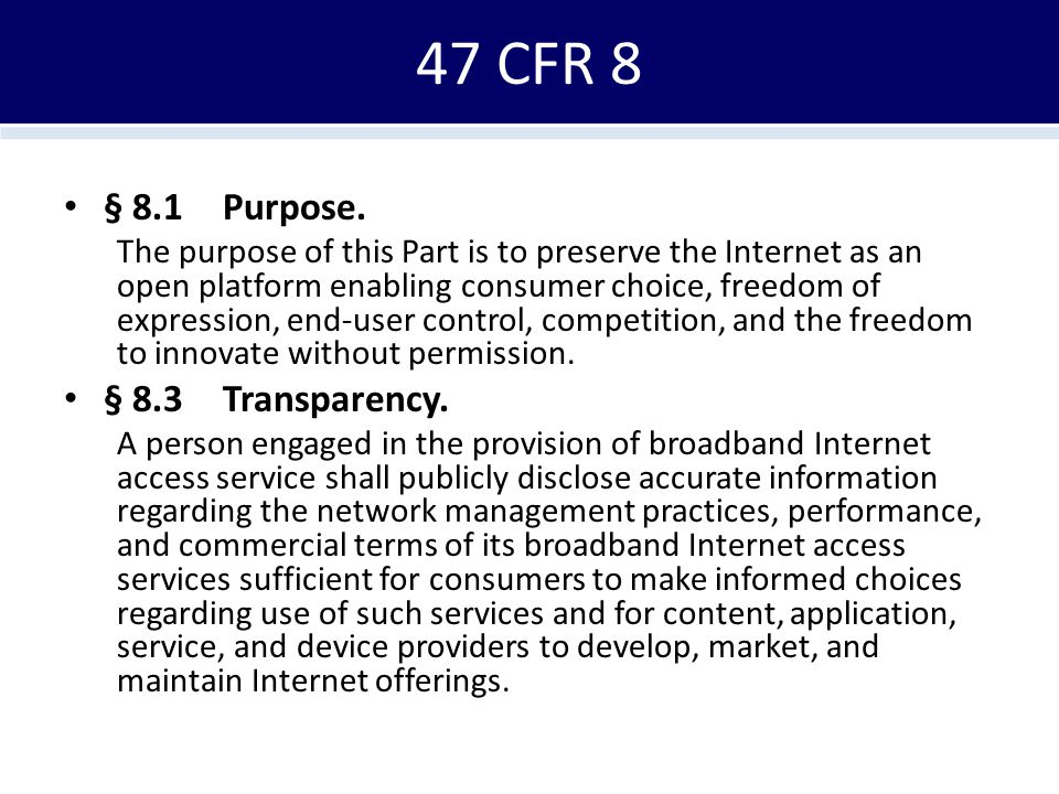 47 CFR 8 § 8.1Purpose. The purpose of this Part is to preserve the Internet as an open platform enabling consumer choice, freedom of expression, end-u