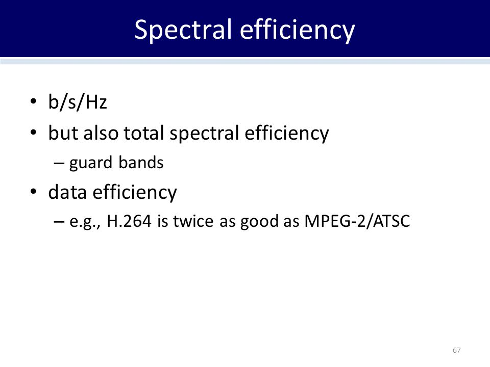 Spectral efficiency b/s/Hz but also total spectral efficiency – guard bands data efficiency – e.g., H.264 is twice as good as MPEG-2/ATSC 67