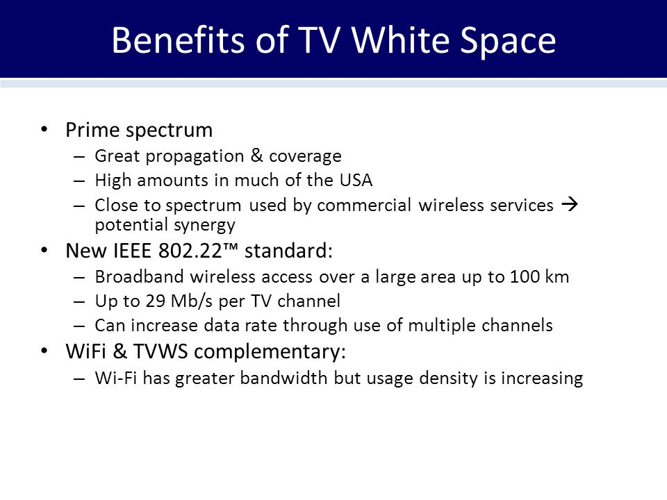 Benefits of TV White Space Prime spectrum – Great propagation & coverage – High amounts in much of the USA – Close to spectrum used by commercial wireless services  potential synergy New IEEE 802.22™ standard: – Broadband wireless access over a large area up to 100 km – Up to 29 Mb/s per TV channel – Can increase data rate through use of multiple channels WiFi & TVWS complementary: – Wi-Fi has greater bandwidth but usage density is increasing