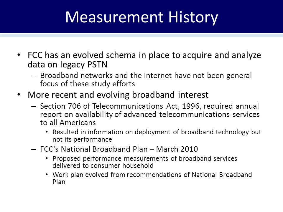Measurement History FCC has an evolved schema in place to acquire and analyze data on legacy PSTN – Broadband networks and the Internet have not been