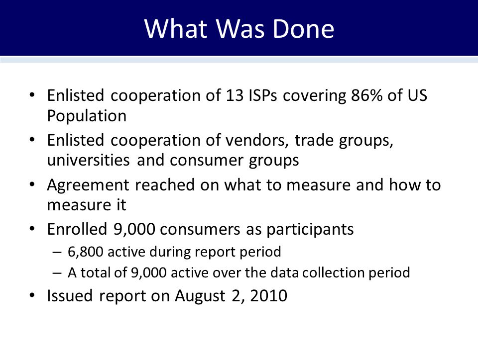 What Was Done Enlisted cooperation of 13 ISPs covering 86% of US Population Enlisted cooperation of vendors, trade groups, universities and consumer g