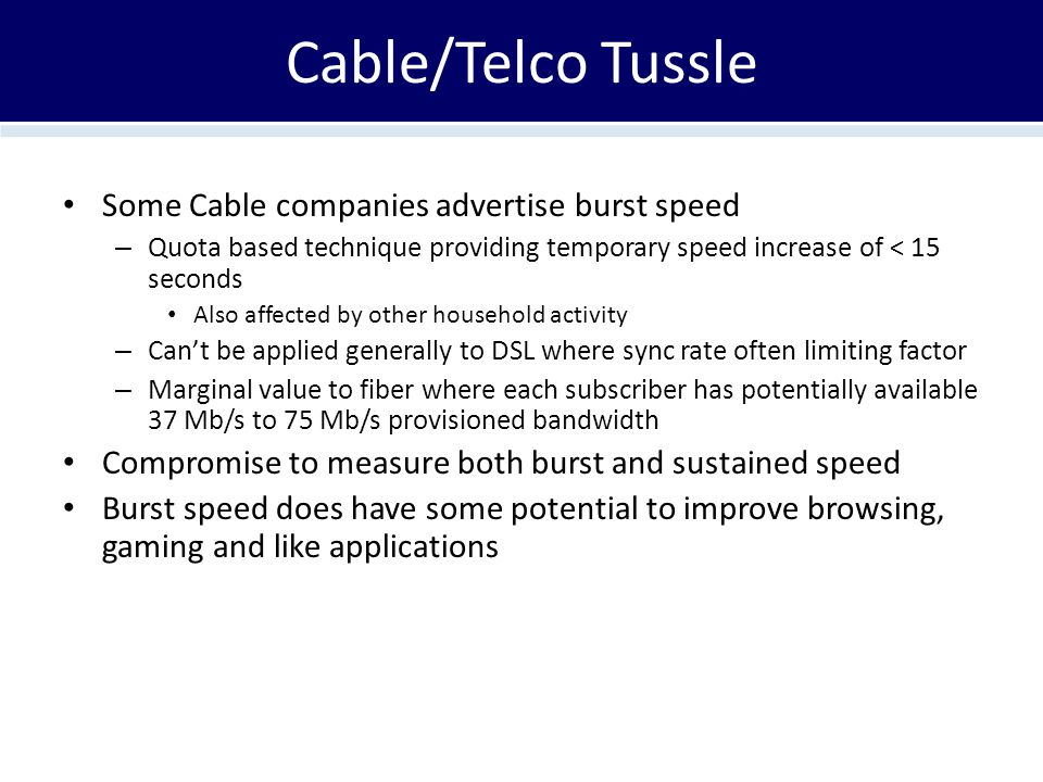 Cable/Telco Tussle Some Cable companies advertise burst speed – Quota based technique providing temporary speed increase of < 15 seconds Also affected by other household activity – Can't be applied generally to DSL where sync rate often limiting factor – Marginal value to fiber where each subscriber has potentially available 37 Mb/s to 75 Mb/s provisioned bandwidth Compromise to measure both burst and sustained speed Burst speed does have some potential to improve browsing, gaming and like applications