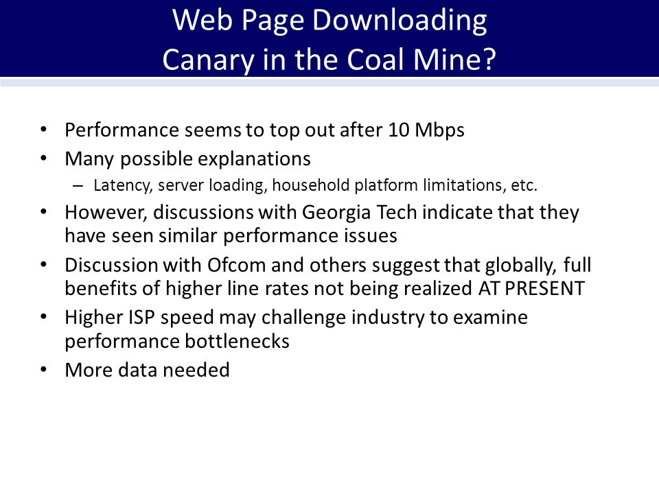 Web Page Downloading Canary in the Coal Mine? Performance seems to top out after 10 Mbps Many possible explanations – Latency, server loading, househo