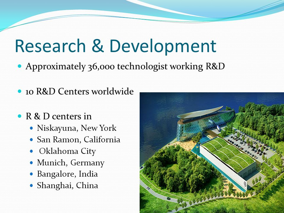 Research & Development Approximately 36,000 technologist working R&D 10 R&D Centers worldwide R & D centers in Niskayuna, New York San Ramon, California Oklahoma City Munich, Germany Bangalore, India Shanghai, China