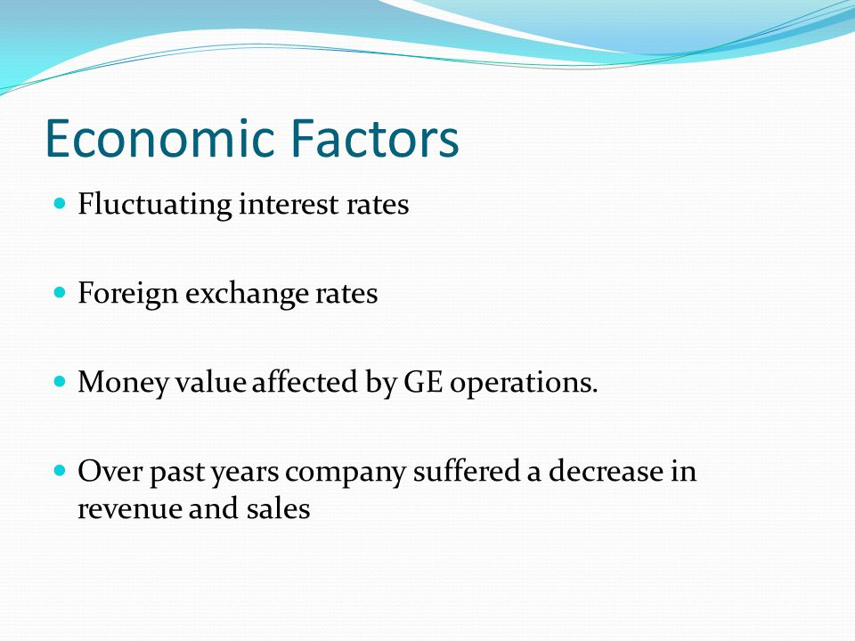 Economic Factors Fluctuating interest rates Foreign exchange rates Money value affected by GE operations.