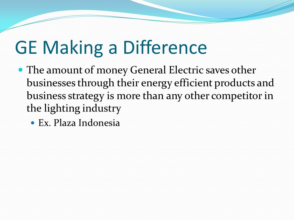 GE Making a Difference The amount of money General Electric saves other businesses through their energy efficient products and business strategy is more than any other competitor in the lighting industry Ex.