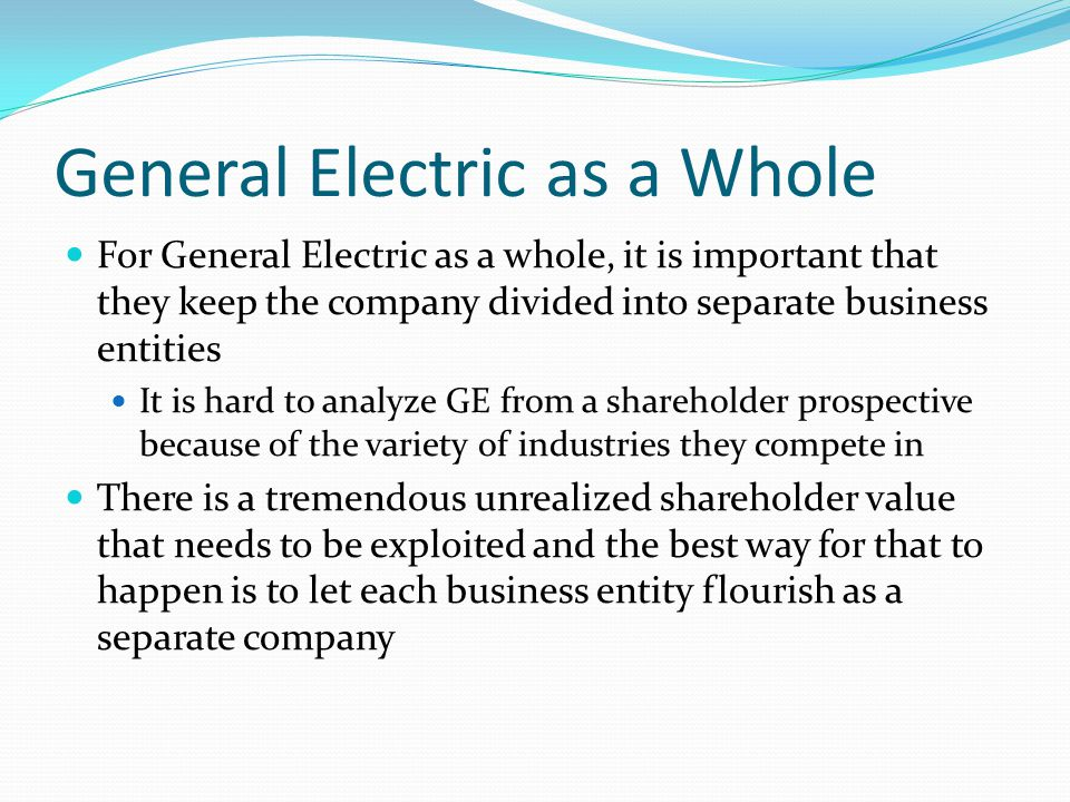 General Electric as a Whole For General Electric as a whole, it is important that they keep the company divided into separate business entities It is hard to analyze GE from a shareholder prospective because of the variety of industries they compete in There is a tremendous unrealized shareholder value that needs to be exploited and the best way for that to happen is to let each business entity flourish as a separate company