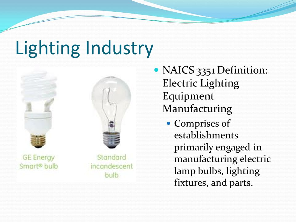 Lighting Industry NAICS 3351 Definition: Electric Lighting Equipment Manufacturing Comprises of establishments primarily engaged in manufacturing electric lamp bulbs, lighting fixtures, and parts.