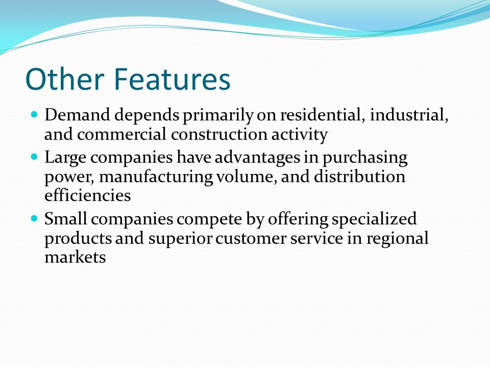 Other Features Demand depends primarily on residential, industrial, and commercial construction activity Large companies have advantages in purchasing power, manufacturing volume, and distribution efficiencies Small companies compete by offering specialized products and superior customer service in regional markets