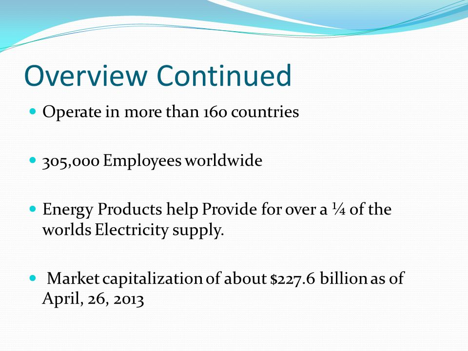 Overview Continued Operate in more than 160 countries 305,000 Employees worldwide Energy Products help Provide for over a ¼ of the worlds Electricity supply.