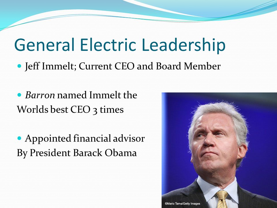 General Electric Leadership Jeff Immelt; Current CEO and Board Member Barron named Immelt the Worlds best CEO 3 times Appointed financial advisor By President Barack Obama
