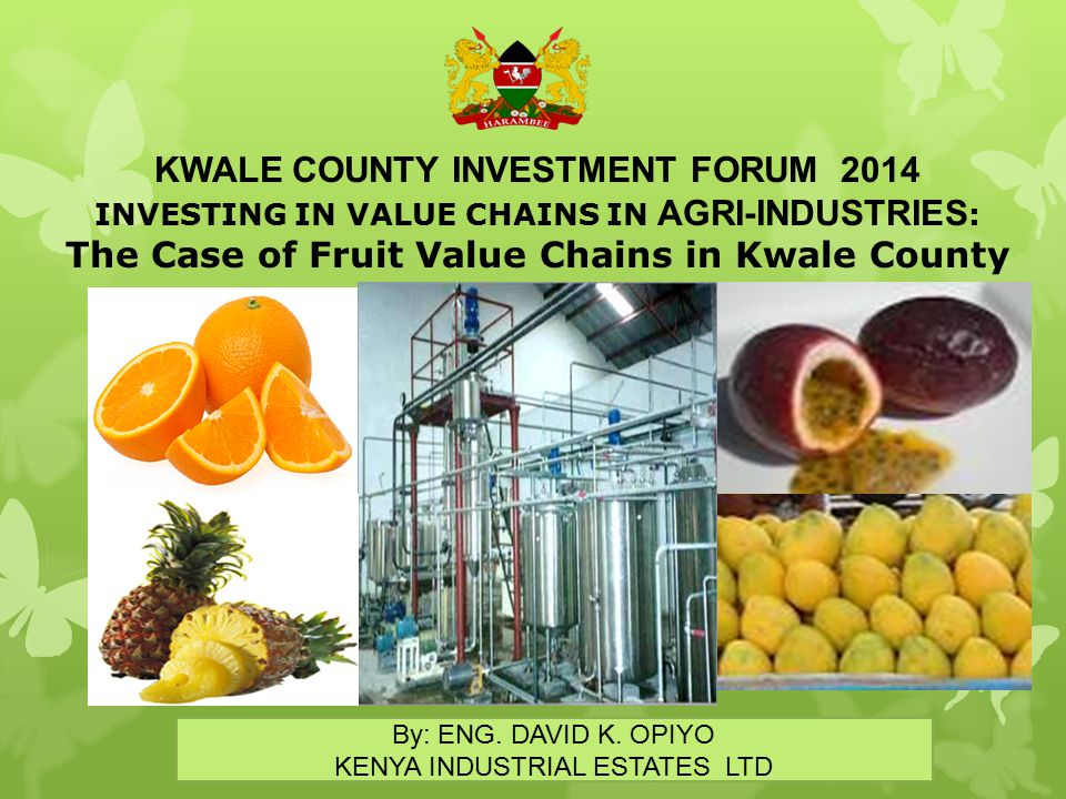 KWALE COUNTY INVESTMENT FORUM 2014 INVESTING IN VALUE CHAINS IN AGRI-INDUSTRIES : The Case of Fruit Value Chains in Kwale County By: ENG. DAVID K. OPI