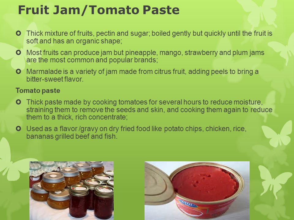 Fruit Jam/Tomato Paste  Thick mixture of fruits, pectin and sugar; boiled gently but quickly until the fruit is soft and has an organic shape;  Most