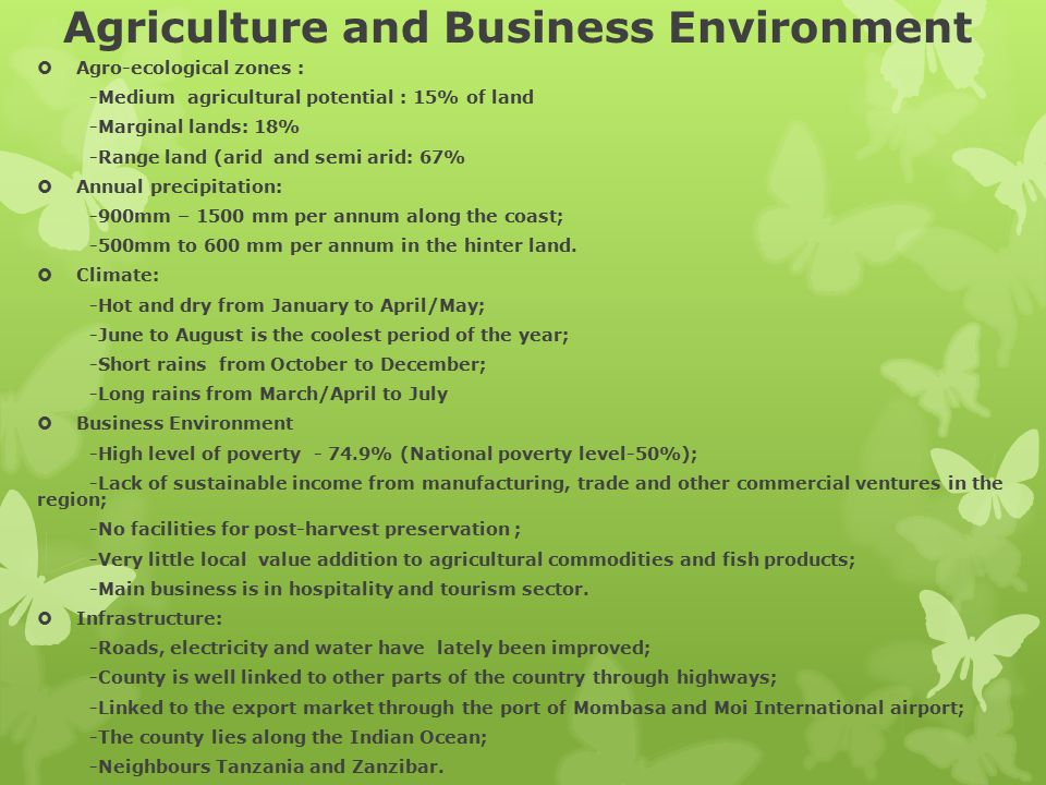 Agriculture and Business Environment  Agro-ecological zones : -Medium agricultural potential : 15% of land -Marginal lands: 18% -Range land (arid and