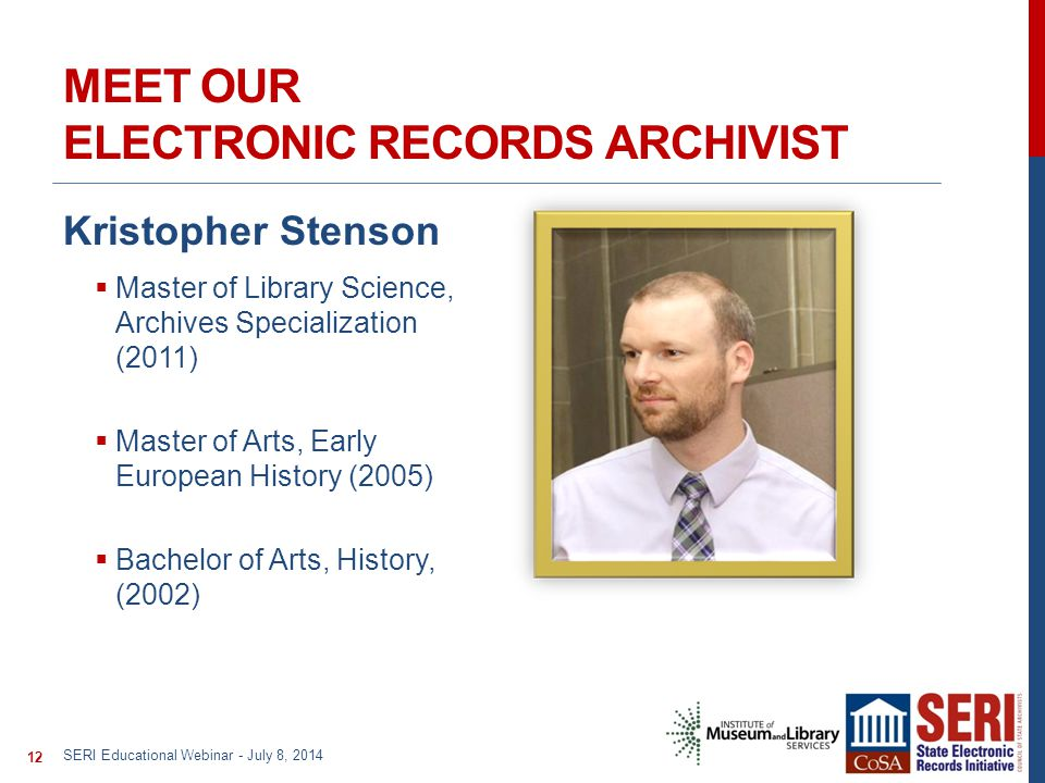 MEET OUR ELECTRONIC RECORDS ARCHIVIST Kristopher Stenson  Master of Library Science, Archives Specialization (2011)  Master of Arts, Early European History (2005)  Bachelor of Arts, History, (2002) SERI Educational Webinar - July 8, 2014 12