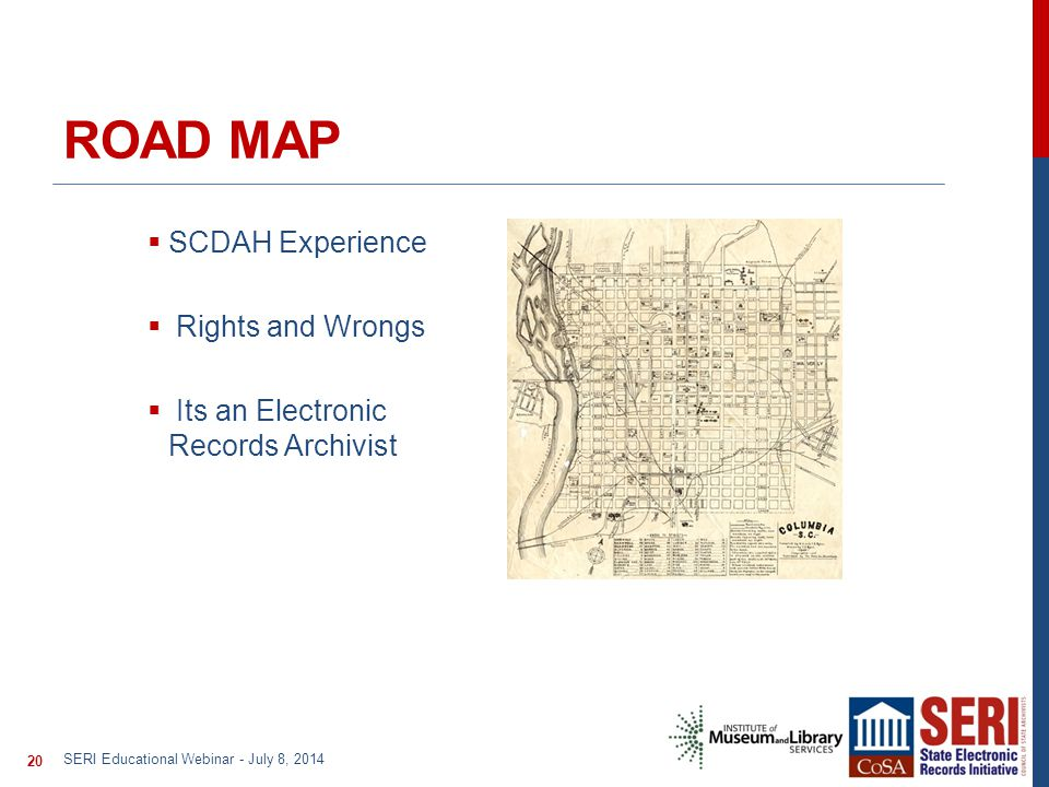 ROAD MAP  SCDAH Experience  Rights and Wrongs  Its an Electronic Records Archivist SERI Educational Webinar - July 8, 2014 20