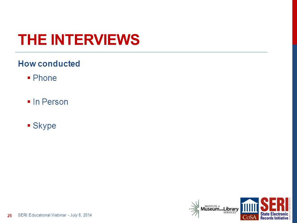 THE INTERVIEWS How conducted  Phone  In Person  Skype SERI Educational Webinar - July 8, 2014 28