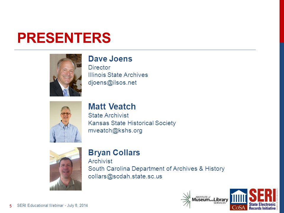 PRESENTERS Matt Veatch State Archivist Kansas State Historical Society mveatch@kshs.org Dave Joens Director Illinois State Archives djoens@ilsos.net Bryan Collars Archivist South Carolina Department of Archives & History collars@scdah.state.sc.us SERI Educational Webinar - July 8, 2014 5