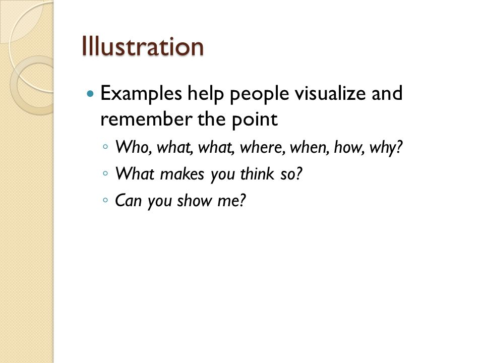 Illustration Examples help people visualize and remember the point ◦ Who, what, what, where, when, how, why.