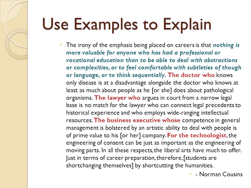 Use Examples to Explain  The irony of the emphasis being placed on careers is that nothing is more valuable for anyone who has had a professional or vocational education than to be able to deal with abstractions or complexities, or to feel comfortable with subtleties of though or language, or to think sequentially.