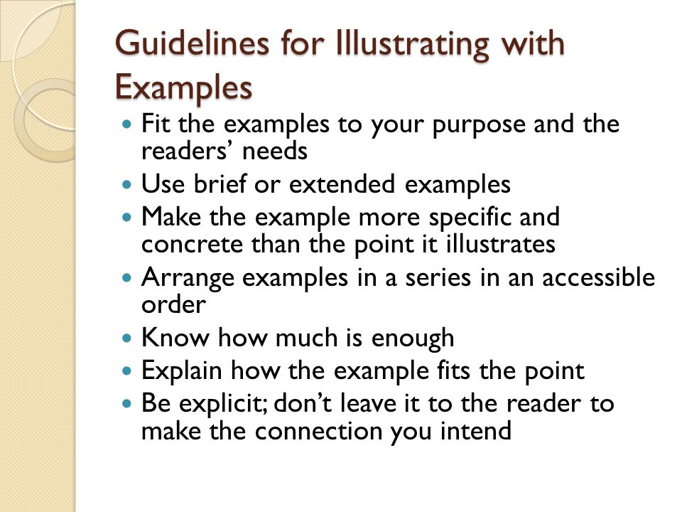Guidelines for Illustrating with Examples Fit the examples to your purpose and the readers' needs Use brief or extended examples Make the example more specific and concrete than the point it illustrates Arrange examples in a series in an accessible order Know how much is enough Explain how the example fits the point Be explicit; don't leave it to the reader to make the connection you intend